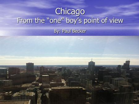 "Chicago From the ""one"" boy's point of view By: Paul Becker."