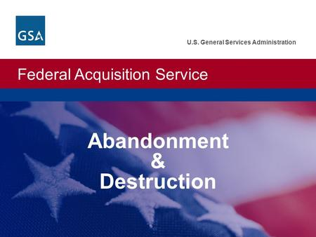 Federal Acquisition Service U.S. General Services Administration Abandonment & Destruction.