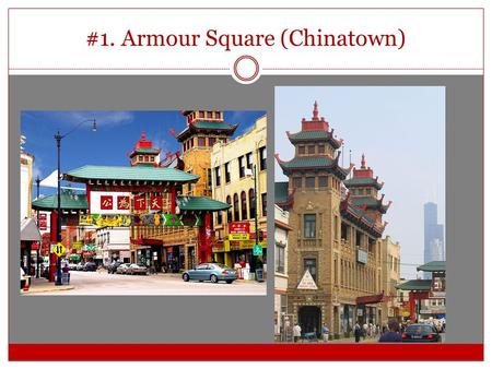 #1. Armour Square (Chinatown). Why? Easy to get to—take Red Line to Chinatown stop Lots of great food Interesting buildings and shopping for all kinds.