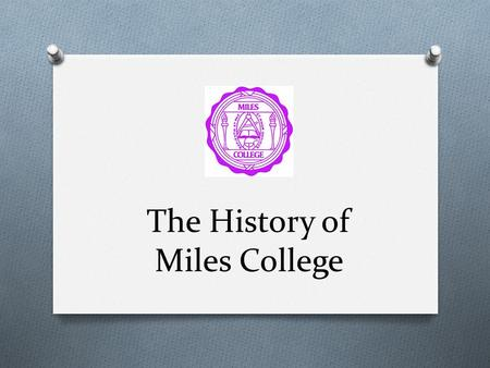 The History of Miles College. Just the Beginning O Miles College was founded in 1898 by the Colored Methodist Episcopal Church (Now the Christian Methodist.