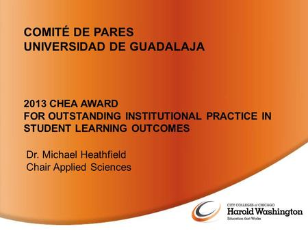2013 CHEA AWARD FOR OUTSTANDING INSTITUTIONAL PRACTICE IN STUDENT LEARNING OUTCOMES Dr. Michael Heathfield Chair Applied Sciences COMITÉ DE PARES UNIVERSIDAD.