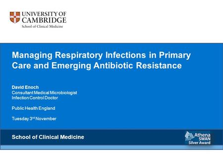 Managing Respiratory Infections in Primary Care and Emerging Antibiotic Resistance David Enoch Consultant Medical Microbiologist Infection Control Doctor.
