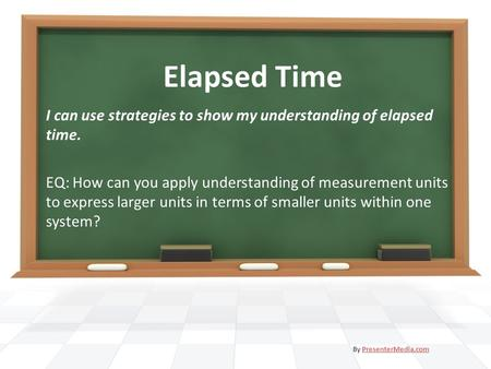 Elapsed Time I can use strategies to show my understanding of elapsed time. EQ: How can you apply understanding of measurement units to express larger.