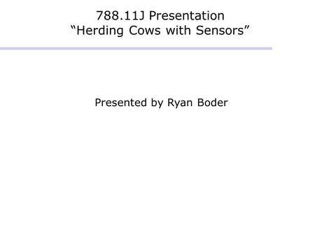 "788.11J Presentation ""Herding Cows with Sensors"" Presented by Ryan Boder."