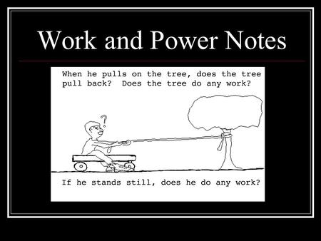Work and Power Notes What Work and Power are not… Work is not where you go to earn a check! Power is not how strong you are!