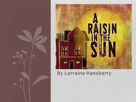 By Lorraine Hansberry. Lorraine Hansberry author 1930-1965 Writer, journalist, and activist Her family faced racial segregation when they lived in Chicago.