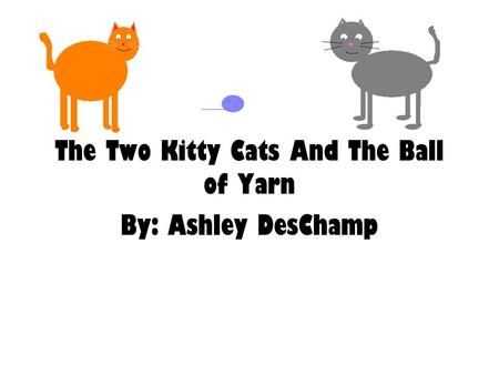 The Two Kitty Cats And The Ball of Yarn By: Ashley DesChamp.
