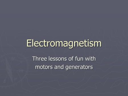 Electromagnetism Three lessons of fun with motors and generators.