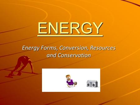 ENERGY Energy Forms, Conversion, Resources and Conservation.