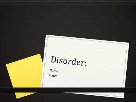 Disorder: Name: Date:. Description 0 Describe the disorder: 0 How it's caused 0 What it does to the animal 0 What species/age/sex is affected 0 What part.