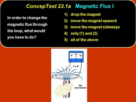 ConcepTest 23.1a Magnetic Flux I In order to change the magnetic flux through the loop, what would you have to do? 1) drop the magnet 2) move the magnet.