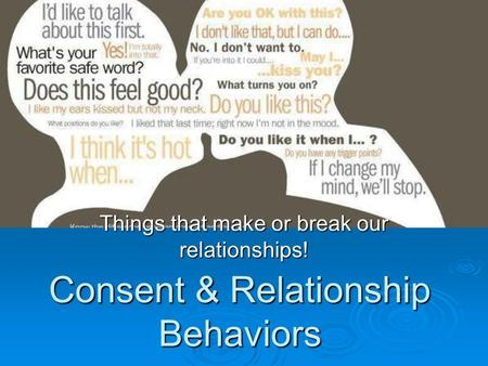 Consent & Relationship Behaviors Things that make or break our relationships!