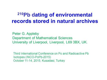 210 Pb dating of environmental records stored in natural archives Peter G. Appleby Department of Mathematical Sciences University of Liverpool, Liverpool,