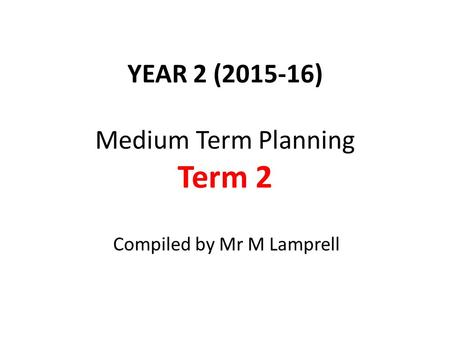 YEAR 2 (2015-16) Medium Term Planning Term 2 Compiled by Mr M Lamprell.