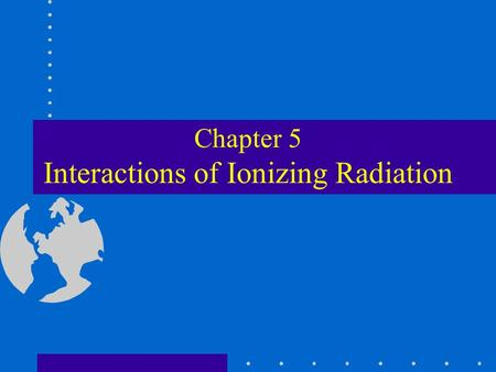 Chapter 5 Interactions of Ionizing Radiation. Ionization The process by which a neutral atom acquires a positive or a negative charge Directly ionizing.