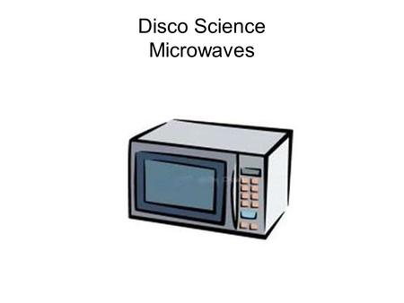 Disco Science Microwaves. Microwaves Simulation Activity This is an activity that focuses on the physics of microwaves and heating food. There are five.