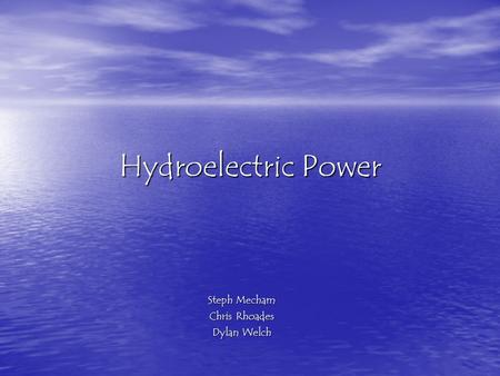 Hydroelectric Power Steph Mecham Chris Rhoades Dylan Welch.