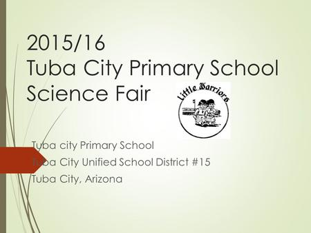 2015/16 Tuba City Primary School Science Fair Tuba city Primary School Tuba City Unified School District #15 Tuba City, Arizona.