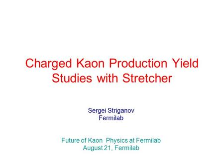 Charged Kaon Production Yield Studies with Stretcher Sergei Striganov Fermilab Future of Kaon Physics at Fermilab August 21, Fermilab.