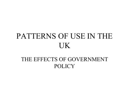 PATTERNS OF USE IN THE UK THE EFFECTS OF GOVERNMENT POLICY.