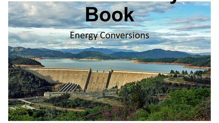 The Dam Story Book Energy Conversions. Once upon a time, a river flowed through a valley. The people that lived in the valley needed energy to power their.