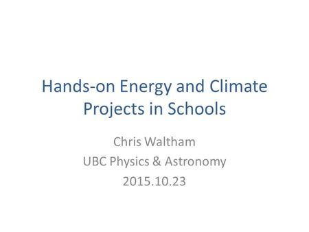Hands-on Energy and Climate Projects in Schools Chris Waltham UBC Physics & Astronomy 2015.10.23.