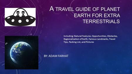 A TRAVEL GUIDE OF PLANET EARTH FOR EXTRA TERRESTRIALS BY: ADAM FARHAT Including: Natural Features, Opportunities, Obstacles, Regionalization of Earth,