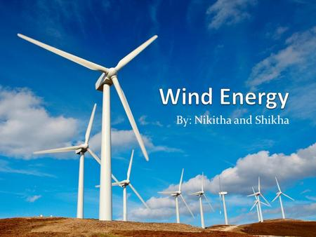 By: Nikitha and Shikha. What is Wind Energy? A source of energy that is driven by the force of wind. Wind is caused by huge convection currents in the.