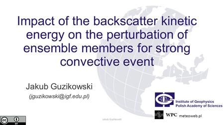Impact of the backscatter kinetic energy on the perturbation of ensemble members for strong convective event Jakub Guzikowski