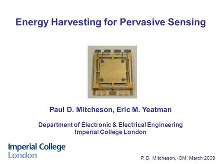P. Mitcheson, Nov. 2008 P. D. Mitcheson, IOM, March 2009 Energy Harvesting for Pervasive Sensing Paul D. Mitcheson, Eric M. Yeatman Department of Electronic.