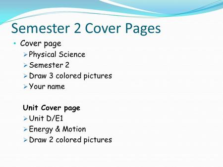 Semester 2 Cover Pages Cover page  Physical Science  Semester 2  Draw 3 colored pictures  Your name Unit Cover page  Unit D/E1  Energy & Motion 