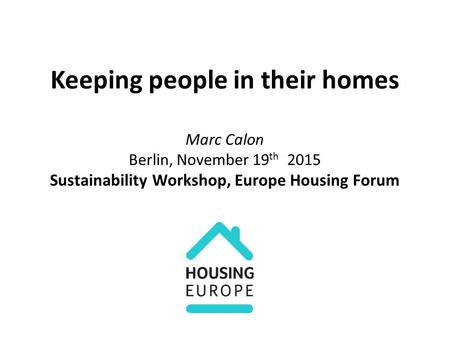 Keeping people in their homes Marc Calon Berlin, November 19 th 2015 Sustainability Workshop, Europe Housing Forum.