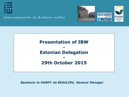 Presentation of IBW - Estonian Delegation - 29th October 2015 Baudouin le HARDY de BEAULIEU, General Manager.
