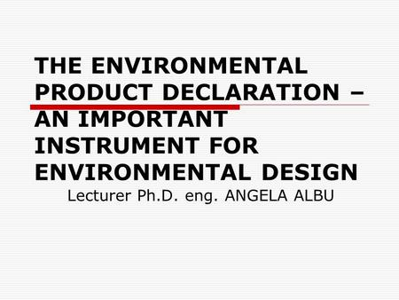 THE ENVIRONMENTAL PRODUCT DECLARATION – AN IMPORTANT INSTRUMENT FOR ENVIRONMENTAL DESIGN Lecturer Ph.D. eng. ANGELA ALBU.
