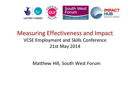 Measuring Effectiveness and Impact VCSE Employment and Skills Conference 21st May 2014 Matthew Hill, South West Forum.