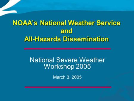 NOAA's National Weather Service and All-Hazards Dissemination National Severe Weather Workshop 2005 March 3, 2005 National Severe Weather Workshop 2005.