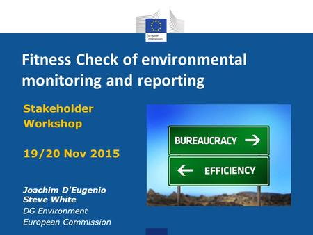 Fitness Check of environmental monitoring and reporting Stakeholder Workshop 19/20 Nov 2015 Joachim D'Eugenio Steve White DG Environment European Commission.