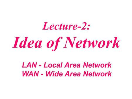 Lecture-2: Idea of Network LAN - Local Area Network WAN - Wide Area Network.