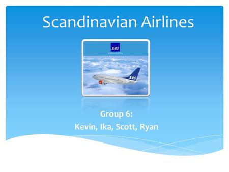 Scandinavian Airlines Group 6: Kevin, Ika, Scott, Ryan.