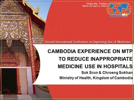 CAMBODIA EXPERIENCE ON MTP TO REDUCE INAPPROPRIATE MEDICINE USE IN HOSPITALS Sok Srun & Chroeng Sokhan Ministry of Health, Kingdom of Cambodia.