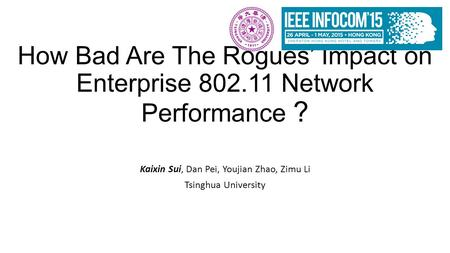How Bad Are The Rogues' Impact on Enterprise 802.11 Network Performance ? Kaixin Sui, Dan Pei, Youjian Zhao, Zimu Li Tsinghua University.