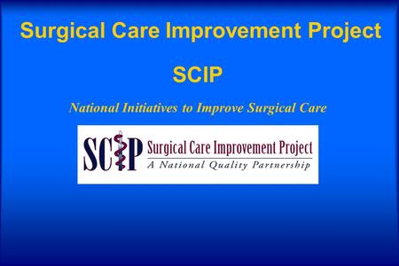 Surgical Care Improvement Project SCIP National Initiatives to Improve Surgical Care.