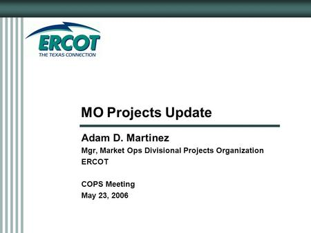 MO Projects Update Adam D. Martinez Mgr, Market Ops Divisional Projects Organization ERCOT COPS Meeting May 23, 2006.