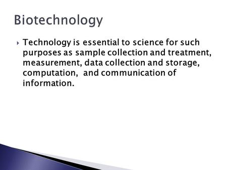 Biotechnology Technology is essential to science for such purposes as sample collection and treatment, measurement, data collection and storage, computation,