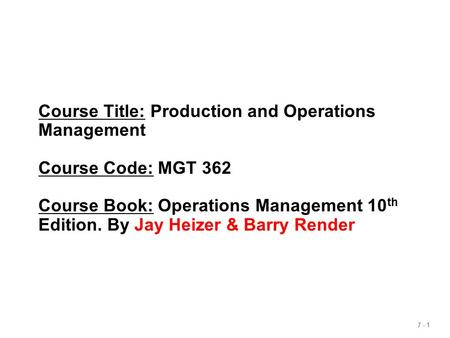 7 - 1 Course Title: Production and Operations Management Course Code: MGT 362 Course Book: Operations Management 10 th Edition. By Jay Heizer & Barry Render.