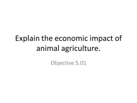 Explain the economic impact of animal agriculture. Objective 5.01.