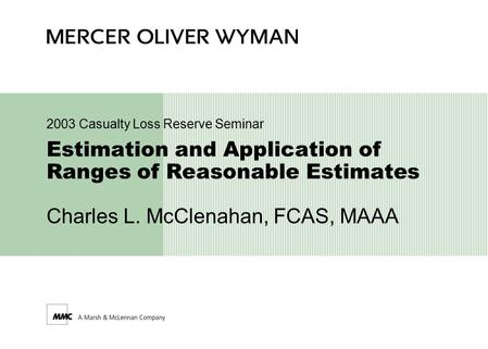 Estimation and Application of Ranges of Reasonable Estimates Charles L. McClenahan, FCAS, MAAA 2003 Casualty Loss Reserve Seminar.
