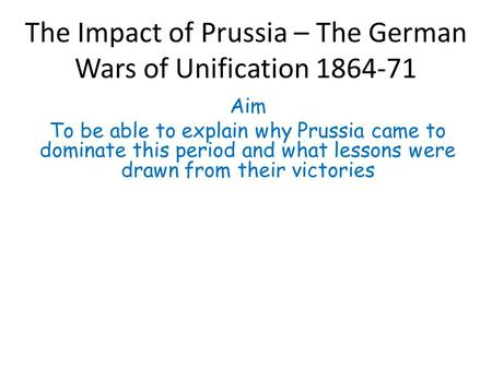 The Impact of Prussia – The German Wars of Unification 1864-71 Aim To be able to explain why Prussia came to dominate this period and what lessons were.