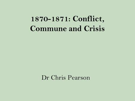 1870-1871: Conflict, Commune and Crisis Dr Chris Pearson.