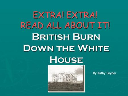 EXTRA! EXTRA! READ ALL ABOUT IT! British Burn Down the White House A By Kathy Snyder.